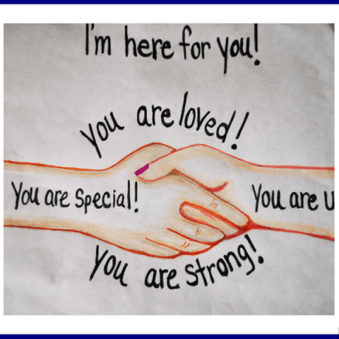 I'm here for you. You are loved! You are special! You are strong!